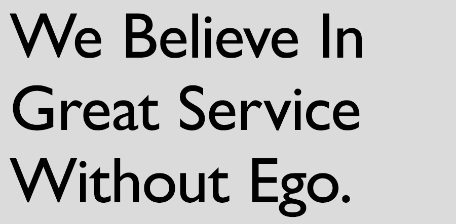 We Believe In Great Service Without Ego.